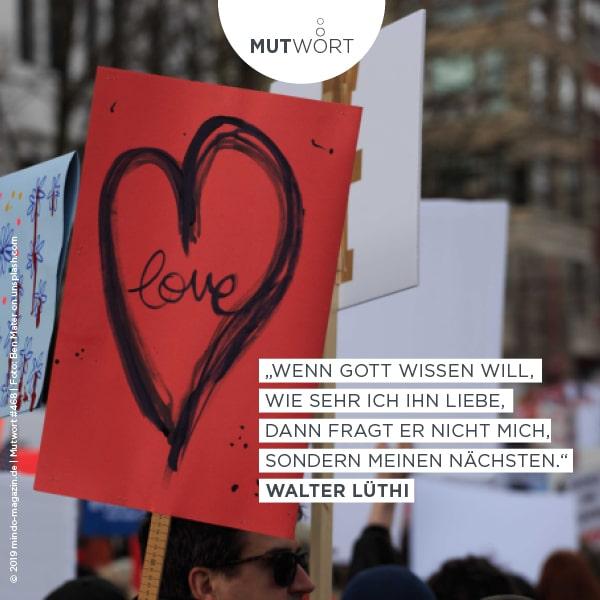 """""""Wenn Gott wissen will, wie sehr ich ihn liebe, dann fragt er nicht mich, sondern meinen Nächsten."""" – Walter Lüthi"""