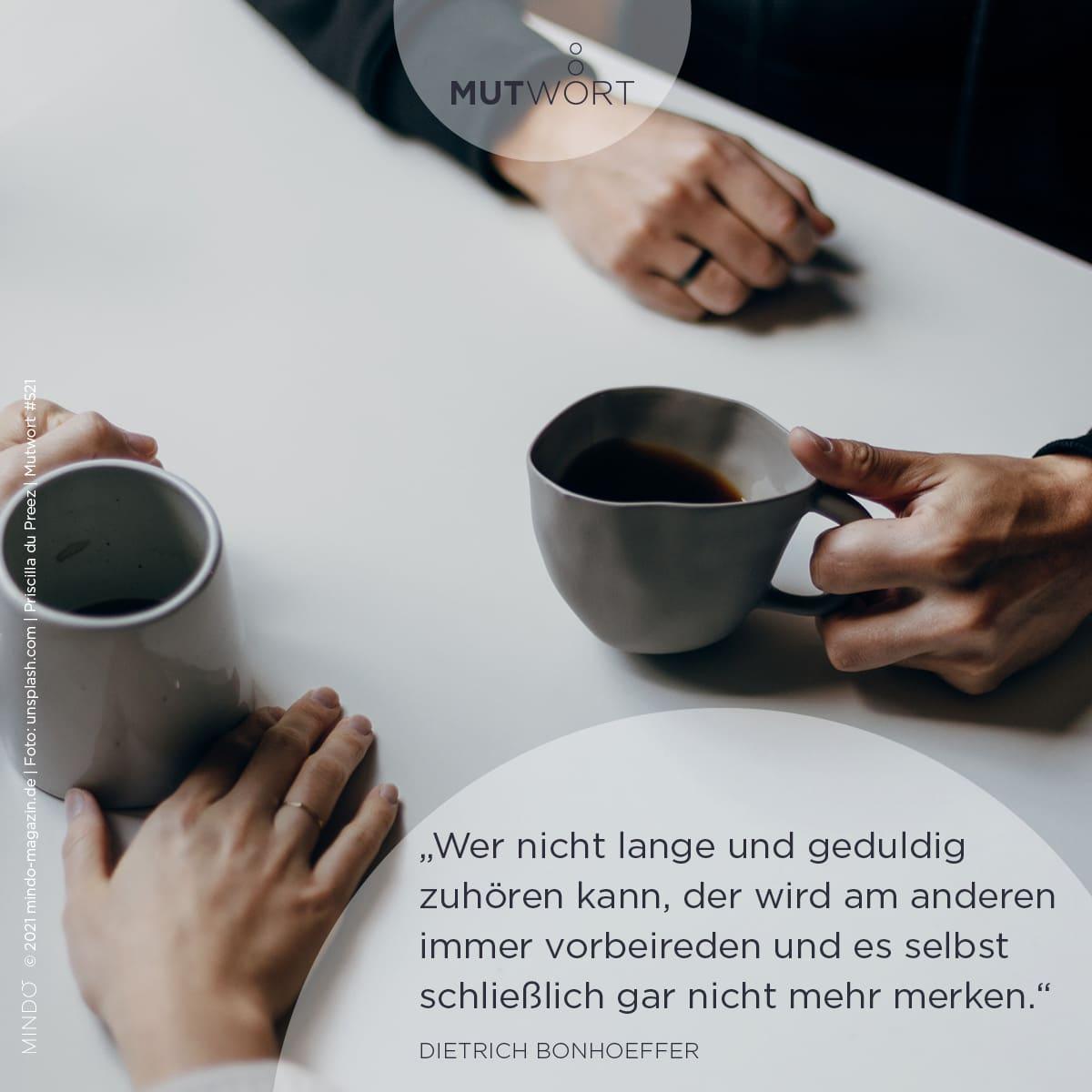 Wer nicht lange und geduldig zuhören kann, der wird am anderen immer vorbeireden und es selbst schließlich gar nicht mehr merken. – Dietrich Bonhoeffer
