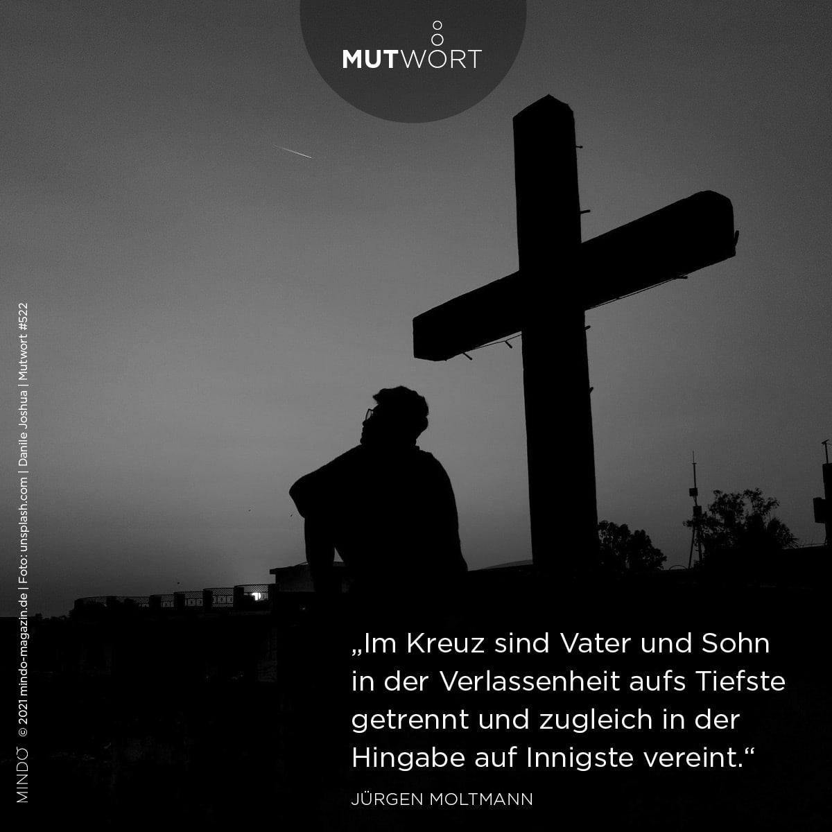 """Mutwort 522: """"Im Kreuz sind Vater und Sohn in der Verlassenheit aufs Tiefste getrennt und zugleich in der Hingabe auf Innigste vereint."""" – Jürgen Moltmann"""