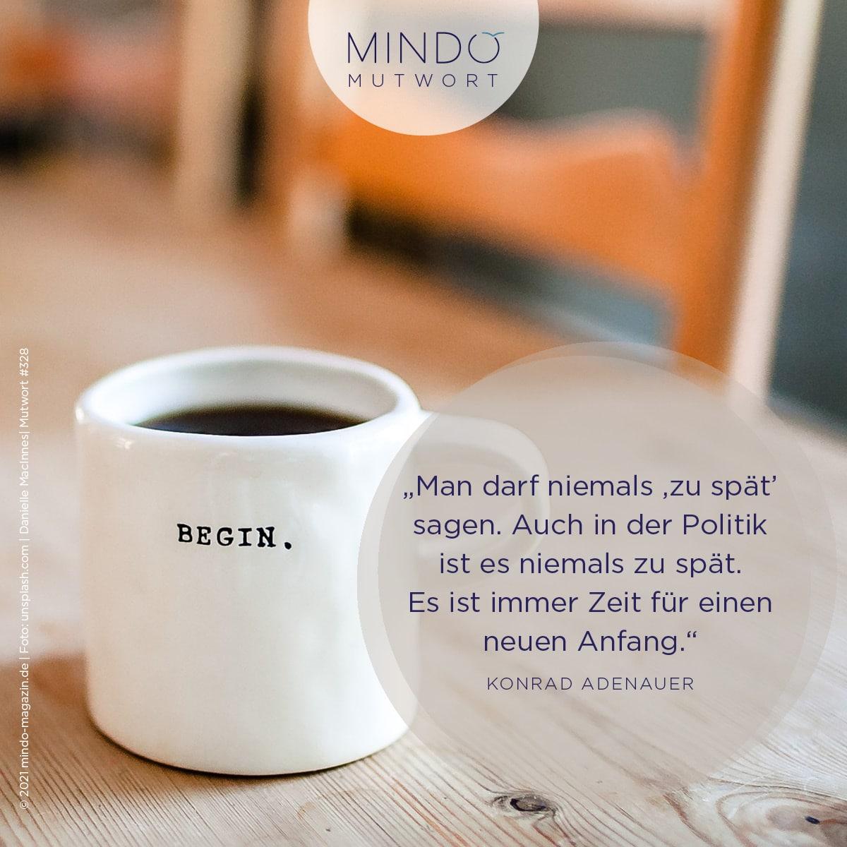 """Mutwort 328: """"Man darf niemals ,zu spät' sagen. Auch in der Politik ist es niemals zu spät. Es ist immer Zeit für einen neuen Anfang."""" – Konrad Adenauer"""